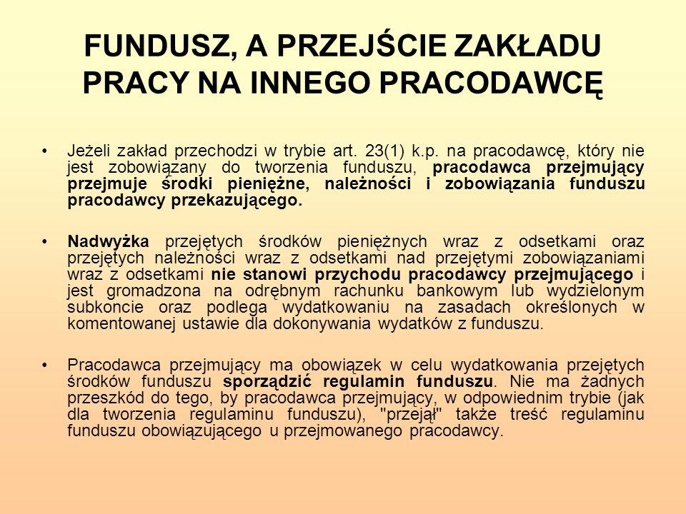 FUNDUSZ, A PRZEJŚCIE ZAKŁADU PRACY NA INNEGO PRACODAWCĘ Jeżeli zakład przechodzi w trybie art. 23(1) k.p. na pracodawcę, który nie jest zobowiązany do
