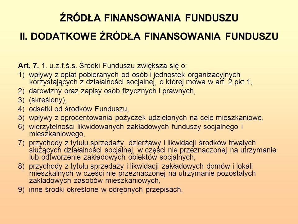 ŹRÓDŁA FINANSOWANIA FUNDUSZU II. DODATKOWE ŹRÓDŁA FINANSOWANIA FUNDUSZU Art. 7. 1. u.z.f.ś.s. Środki Funduszu zwiększa się o: 1) wpływy z opłat pobier