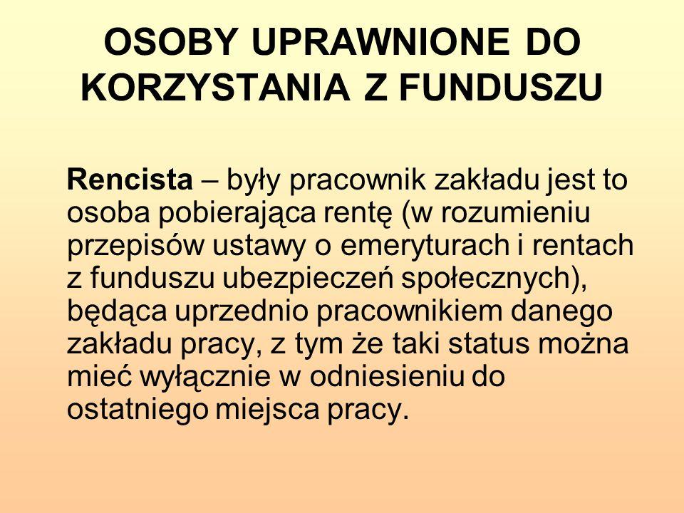 OSOBY UPRAWNIONE DO KORZYSTANIA Z FUNDUSZU Rencista – były pracownik zakładu jest to osoba pobierająca rentę (w rozumieniu przepisów ustawy o emerytur