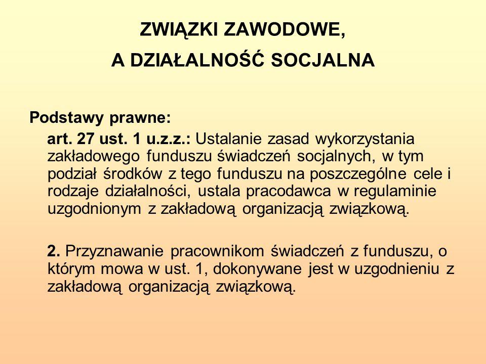 ZWIĄZKI ZAWODOWE, A DZIAŁALNOŚĆ SOCJALNA Podstawy prawne: art. 27 ust. 1 u.z.z.: Ustalanie zasad wykorzystania zakładowego funduszu świadczeń socjalny