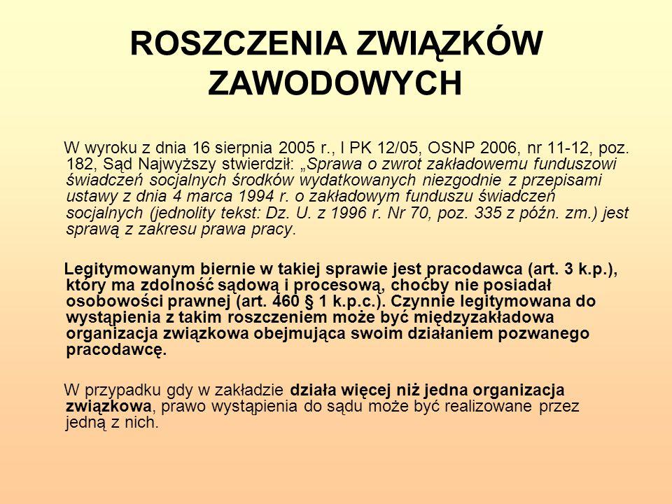 """ROSZCZENIA ZWIĄZKÓW ZAWODOWYCH W wyroku z dnia 16 sierpnia 2005 r., I PK 12/05, OSNP 2006, nr 11-12, poz. 182, Sąd Najwyższy stwierdził: """"Sprawa o zwr"""
