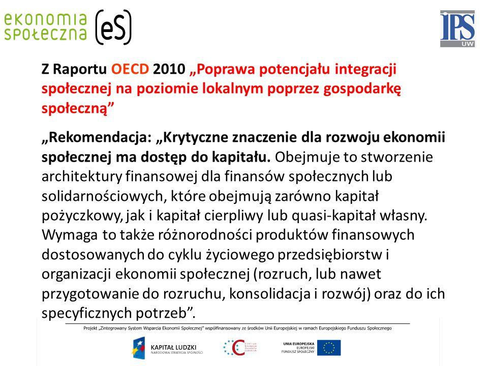 """Z Raportu OECD 2010 """"Poprawa potencjału integracji społecznej na poziomie lokalnym poprzez gospodarkę społeczną """"Rekomendacja: """"Krytyczne znaczenie dla rozwoju ekonomii społecznej ma dostęp do kapitału."""