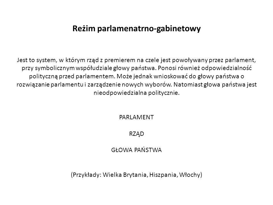 Reżim parlamenatrno-gabinetowy Jest to system, w którym rząd z premierem na czele jest powoływany przez parlament, przy symbolicznym współudziale głow