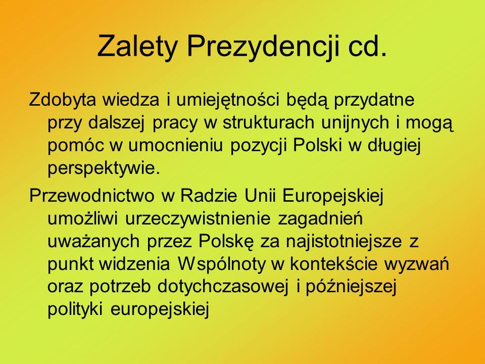 Zalety Prezydencji cd. Zdobyta wiedza i umiejętności będą przydatne przy dalszej pracy w strukturach unijnych i mogą pomóc w umocnieniu pozycji Polski