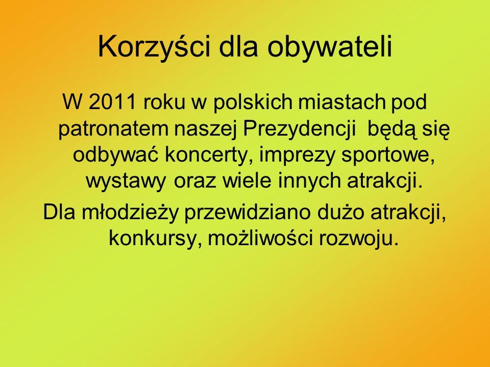 Korzyści dla obywateli W 2011 roku w polskich miastach pod patronatem naszej Prezydencji będą się odbywać koncerty, imprezy sportowe, wystawy oraz wie
