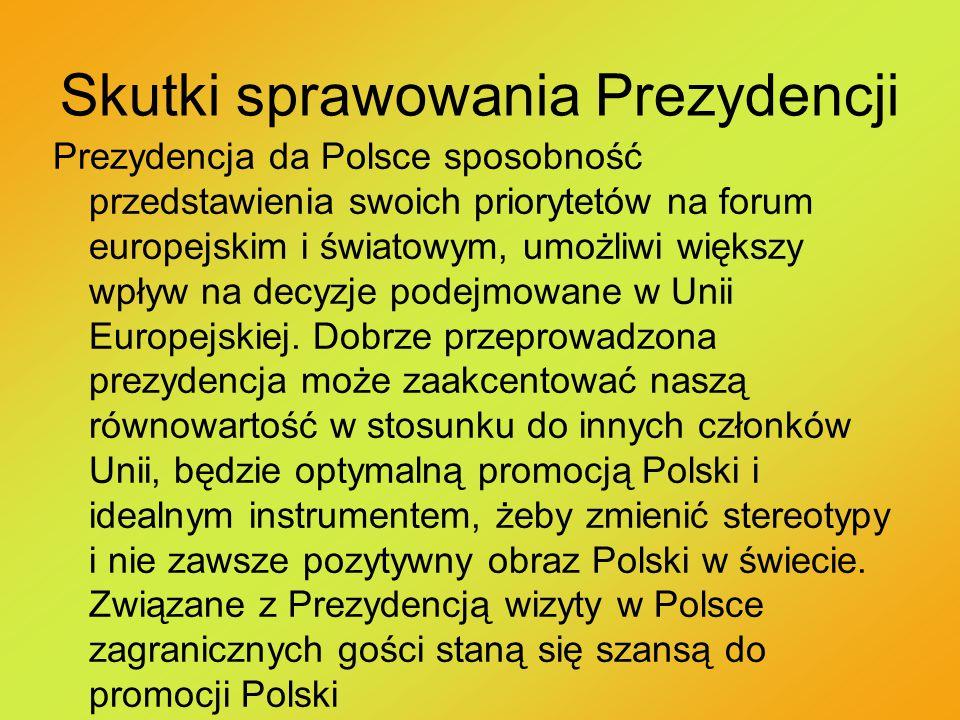 Skutki sprawowania Prezydencji Prezydencja da Polsce sposobność przedstawienia swoich priorytetów na forum europejskim i światowym, umożliwi większy wpływ na decyzje podejmowane w Unii Europejskiej.