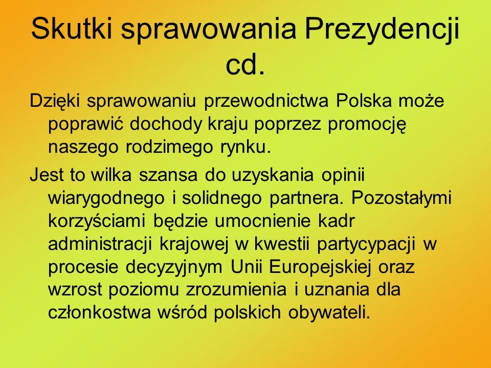 Skutki sprawowania Prezydencji cd. Dzięki sprawowaniu przewodnictwa Polska może poprawić dochody kraju poprzez promocję naszego rodzimego rynku. Jest