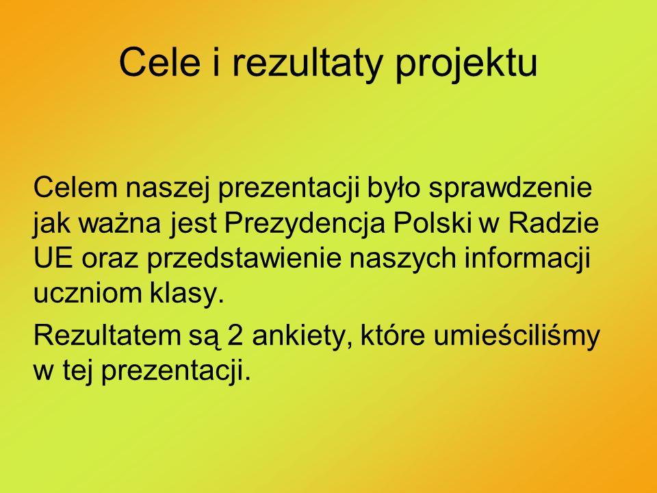 Cele i rezultaty projektu Celem naszej prezentacji było sprawdzenie jak ważna jest Prezydencja Polski w Radzie UE oraz przedstawienie naszych informac