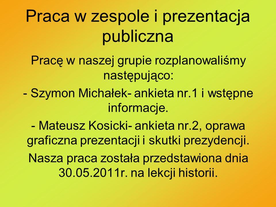 Praca w zespole i prezentacja publiczna Pracę w naszej grupie rozplanowaliśmy następująco: - Szymon Michałek- ankieta nr.1 i wstępne informacje. - Mat