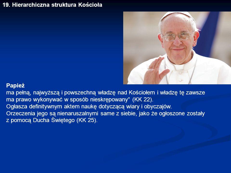 19. Hierarchiczna struktura Kościoła Papież ma pełną, najwyższą i powszechną władzę nad Kościołem i władzę tę zawsze ma prawo wykonywać w sposób niesk