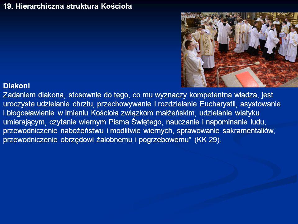 19. Hierarchiczna struktura Kościoła Diakoni Zadaniem diakona, stosownie do tego, co mu wyznaczy kompetentna władza, jest uroczyste udzielanie chrztu,