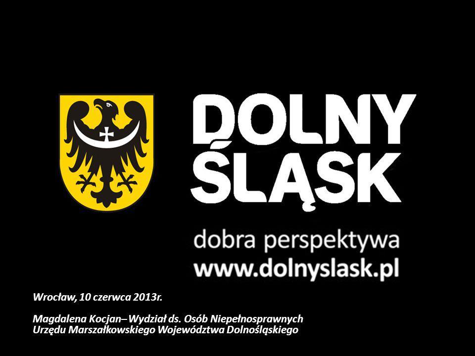 Wrocław, 10 czerwca 2013r. Magdalena Kocjan– Wydział ds. Osób Niepełnosprawnych Urzędu Marszałkowskiego Województwa Dolnośląskiego