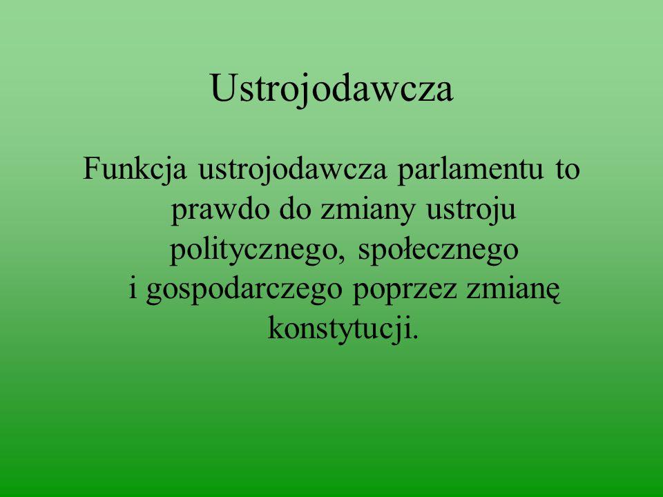 Ustrojodawcza Funkcja ustrojodawcza parlamentu to prawdo do zmiany ustroju politycznego, społecznego i gospodarczego poprzez zmianę konstytucji.