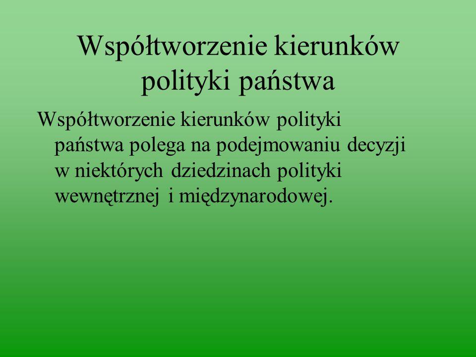 Współtworzenie kierunków polityki państwa Współtworzenie kierunków polityki państwa polega na podejmowaniu decyzji w niektórych dziedzinach polityki wewnętrznej i międzynarodowej.
