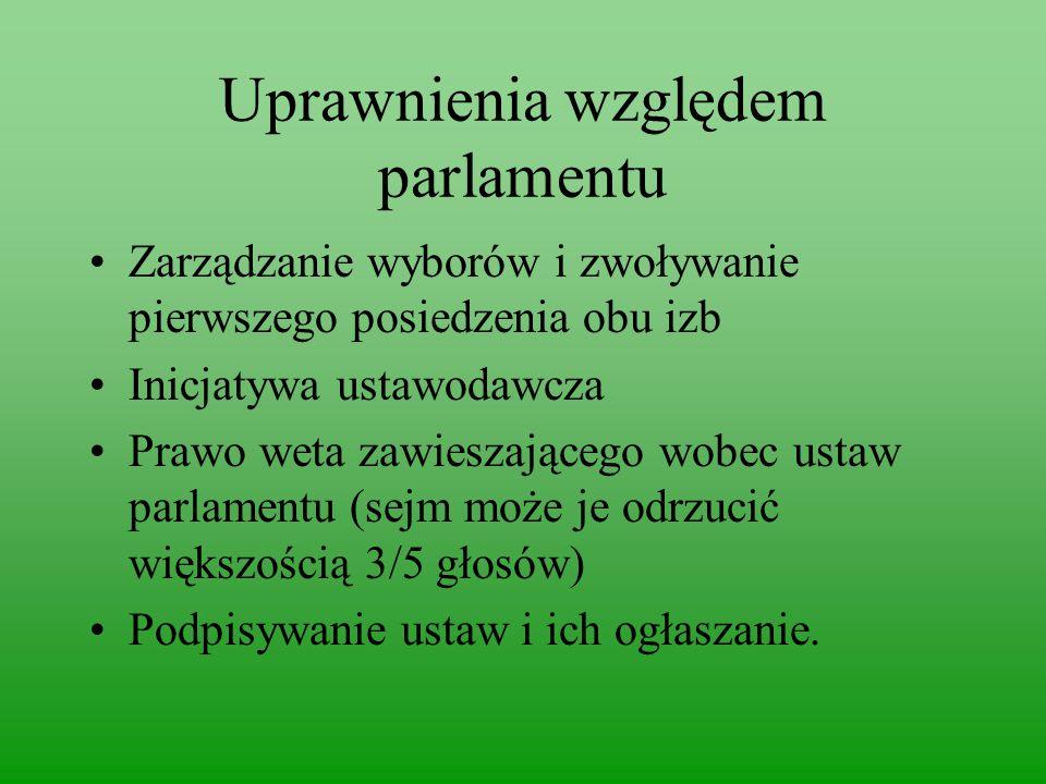 Uprawnienia względem parlamentu Zarządzanie wyborów i zwoływanie pierwszego posiedzenia obu izb Inicjatywa ustawodawcza Prawo weta zawieszającego wobec ustaw parlamentu (sejm może je odrzucić większością 3/5 głosów) Podpisywanie ustaw i ich ogłaszanie.