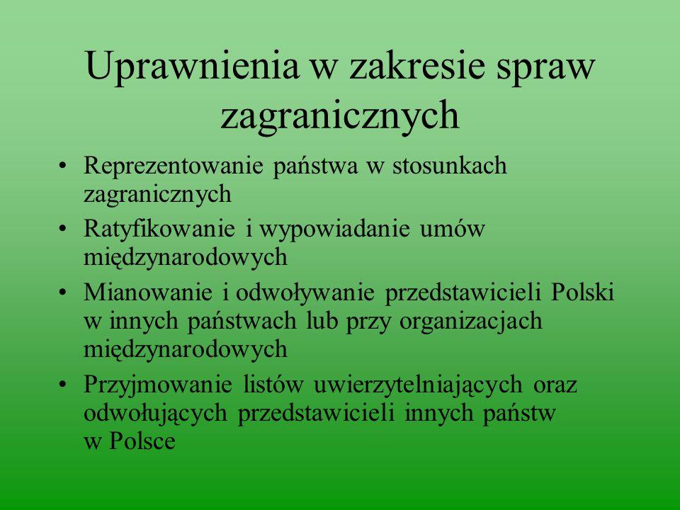 Uprawnienia w zakresie spraw zagranicznych Reprezentowanie państwa w stosunkach zagranicznych Ratyfikowanie i wypowiadanie umów międzynarodowych Mianowanie i odwoływanie przedstawicieli Polski w innych państwach lub przy organizacjach międzynarodowych Przyjmowanie listów uwierzytelniających oraz odwołujących przedstawicieli innych państw w Polsce