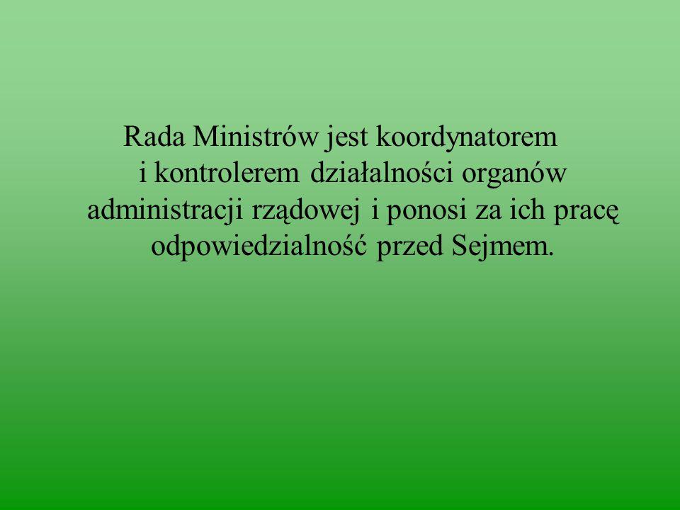 Rada Ministrów jest koordynatorem i kontrolerem działalności organów administracji rządowej i ponosi za ich pracę odpowiedzialność przed Sejmem.