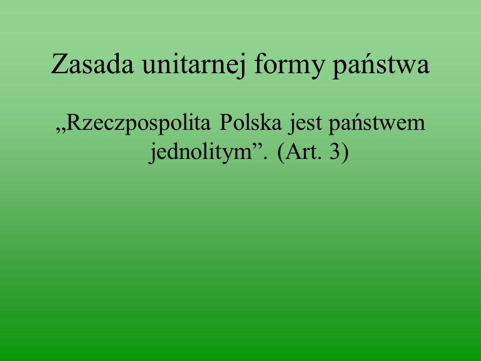 """Zasada unitarnej formy państwa """"Rzeczpospolita Polska jest państwem jednolitym . (Art. 3)"""