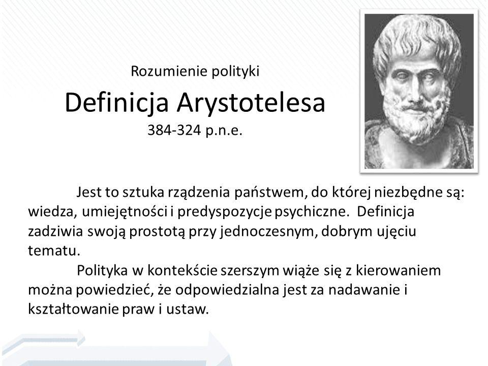 Rozumienie polityki Definicja Arystotelesa 384-324 p.n.e. Jest to sztuka rządzenia państwem, do której niezbędne są: wiedza, umiejętności i predyspozy