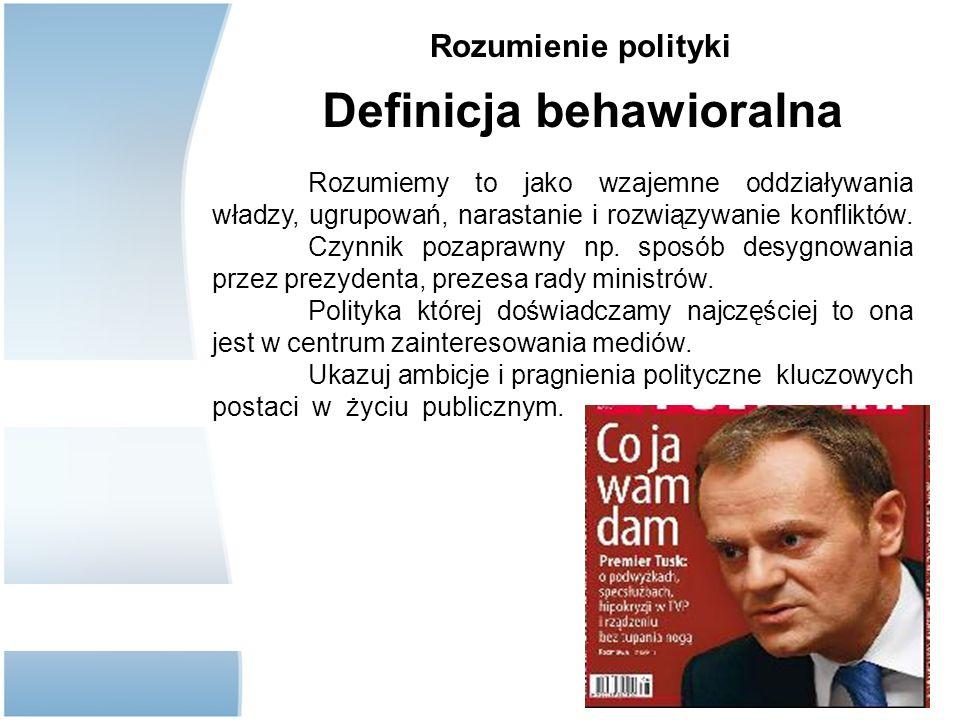 Rozumienie polityki Definicja behawioralna Rozumiemy to jako wzajemne oddziaływania władzy, ugrupowań, narastanie i rozwiązywanie konfliktów.