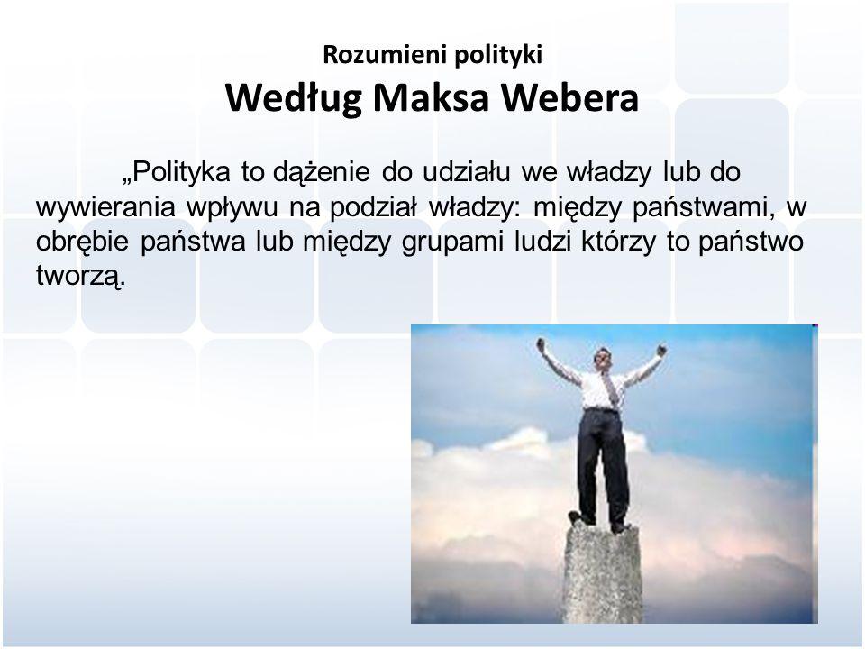 """Rozumieni polityki Według Maksa Webera """"Polityka to dążenie do udziału we władzy lub do wywierania wpływu na podział władzy: między państwami, w obrębie państwa lub między grupami ludzi którzy to państwo tworzą."""