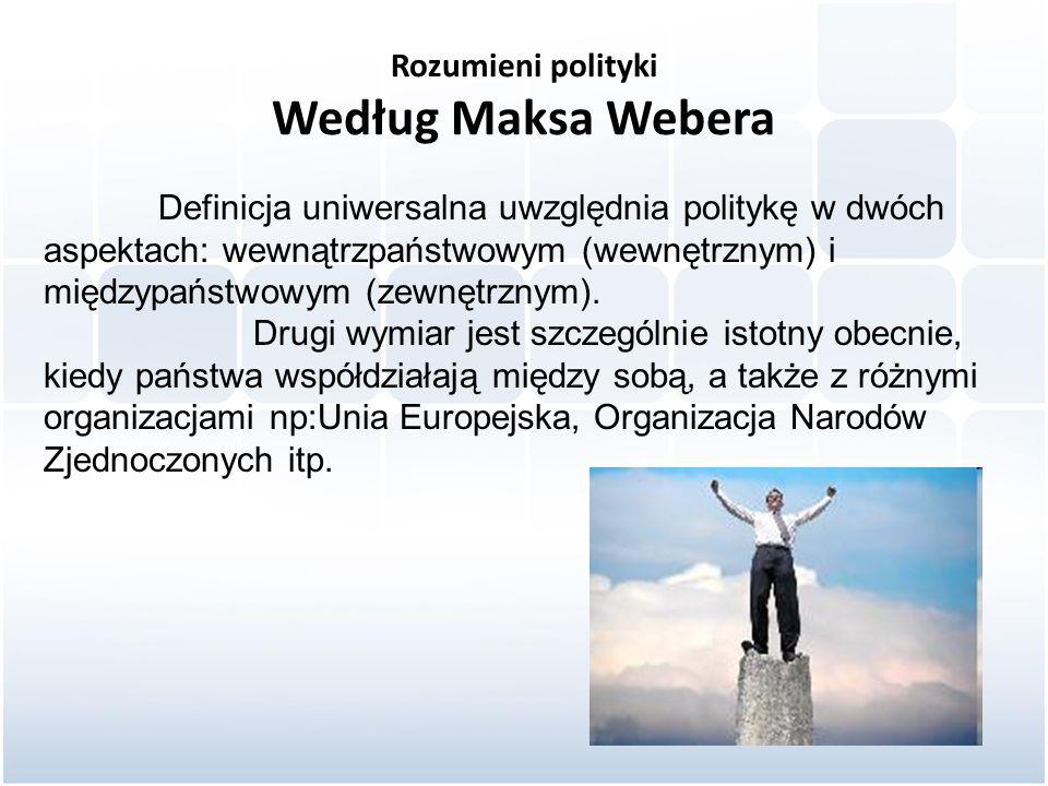 Rozumieni polityki Według Maksa Webera Definicja uniwersalna uwzględnia politykę w dwóch aspektach: wewnątrzpaństwowym (wewnętrznym) i międzypaństwowy