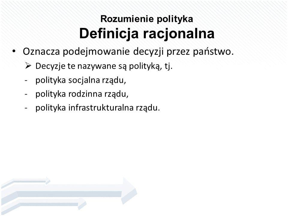 Rozumienie polityka Definicja racjonalna Oznacza podejmowanie decyzji przez państwo.  Decyzje te nazywane są polityką, tj. -polityka socjalna rządu,