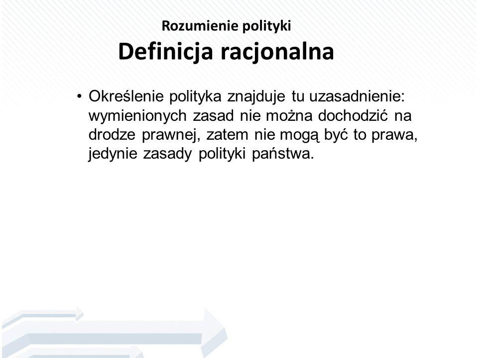 Rozumienie polityki Definicja racjonalna Określenie polityka znajduje tu uzasadnienie: wymienionych zasad nie można dochodzić na drodze prawnej, zatem