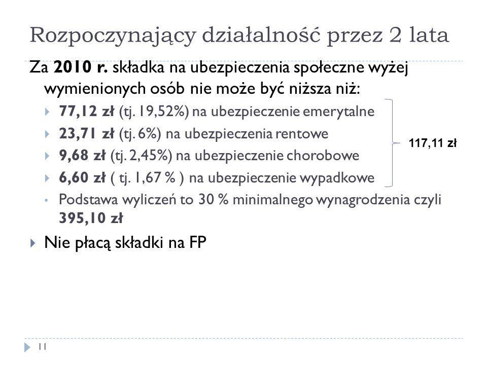 Rozpoczynający działalność przez 2 lata Za 2010 r. składka na ubezpieczenia społeczne wyżej wymienionych osób nie może być niższa niż:  77,12 zł (tj.