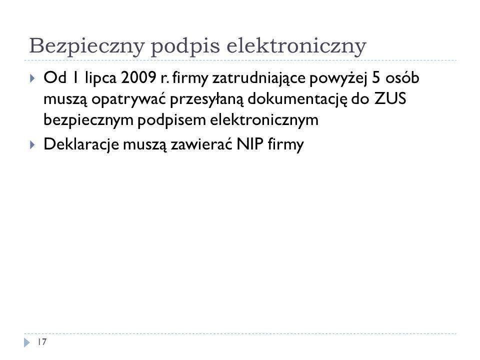 Bezpieczny podpis elektroniczny 17  Od 1 lipca 2009 r. firmy zatrudniające powyżej 5 osób muszą opatrywać przesyłaną dokumentację do ZUS bezpiecznym