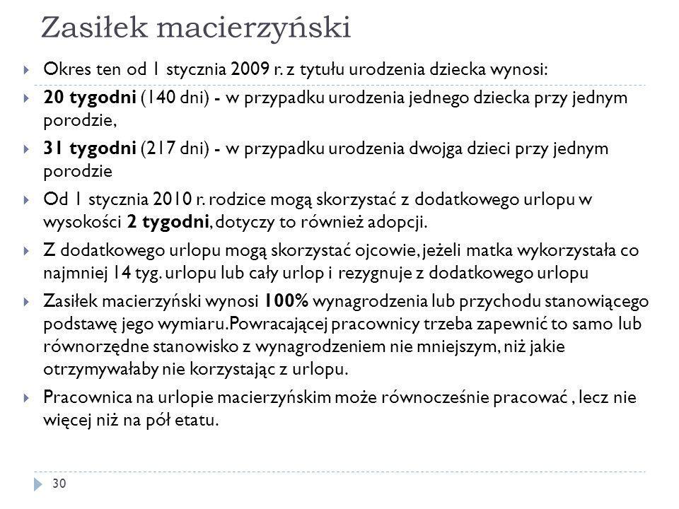 Zasiłek macierzyński  Okres ten od 1 stycznia 2009 r. z tytułu urodzenia dziecka wynosi:  20 tygodni (140 dni) - w przypadku urodzenia jednego dziec