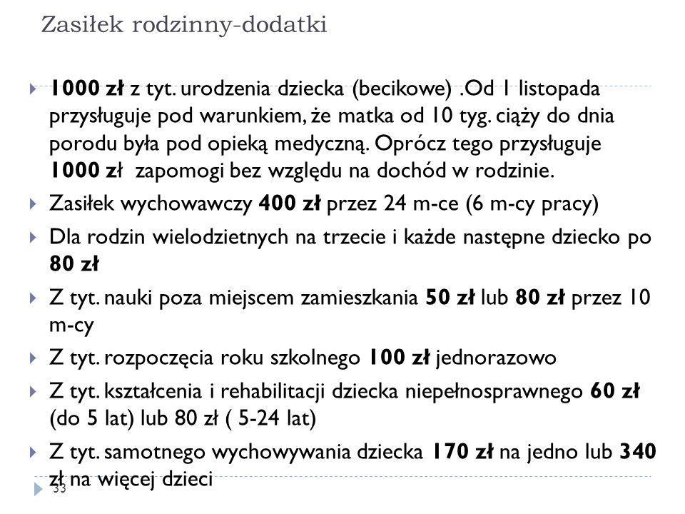 Zasiłek rodzinny-dodatki 33  1000 zł z tyt. urodzenia dziecka (becikowe).Od 1 listopada przysługuje pod warunkiem, że matka od 10 tyg. ciąży do dnia