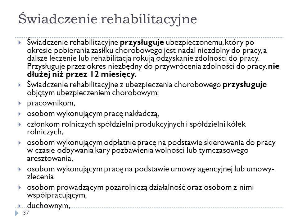 Świadczenie rehabilitacyjne  Świadczenie rehabilitacyjne przysługuje ubezpieczonemu, który po okresie pobierania zasiłku chorobowego jest nadal niezdolny do pracy, a dalsze leczenie lub rehabilitacja rokują odzyskanie zdolności do pracy.