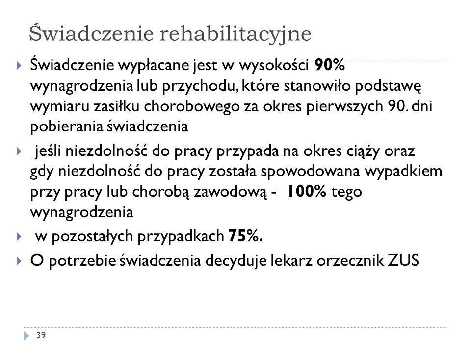 Świadczenie rehabilitacyjne  Świadczenie wypłacane jest w wysokości 90% wynagrodzenia lub przychodu, które stanowiło podstawę wymiaru zasiłku chorobowego za okres pierwszych 90.