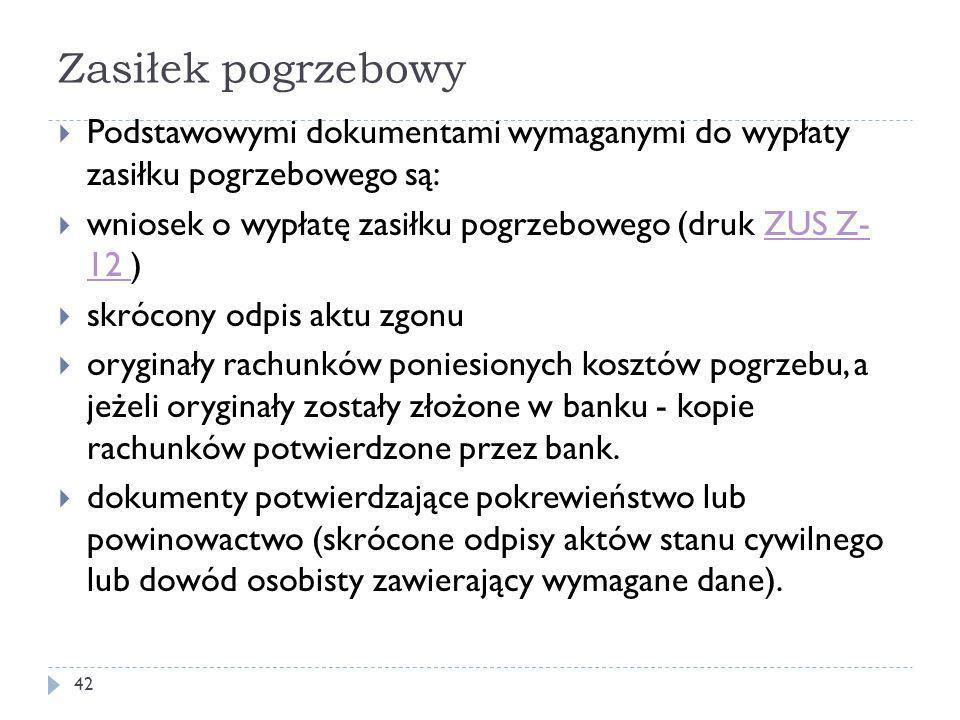 Zasiłek pogrzebowy  Podstawowymi dokumentami wymaganymi do wypłaty zasiłku pogrzebowego są:  wniosek o wypłatę zasiłku pogrzebowego (druk ZUS Z- 12 )ZUS Z- 12  skrócony odpis aktu zgonu  oryginały rachunków poniesionych kosztów pogrzebu, a jeżeli oryginały zostały złożone w banku - kopie rachunków potwierdzone przez bank.