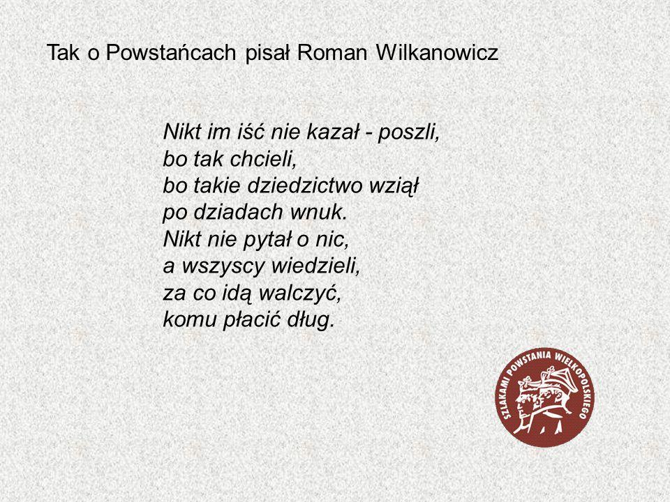 Tak o Powstańcach pisał Roman Wilkanowicz Nikt im iść nie kazał - poszli, bo tak chcieli, bo takie dziedzictwo wziął po dziadach wnuk. Nikt nie pytał