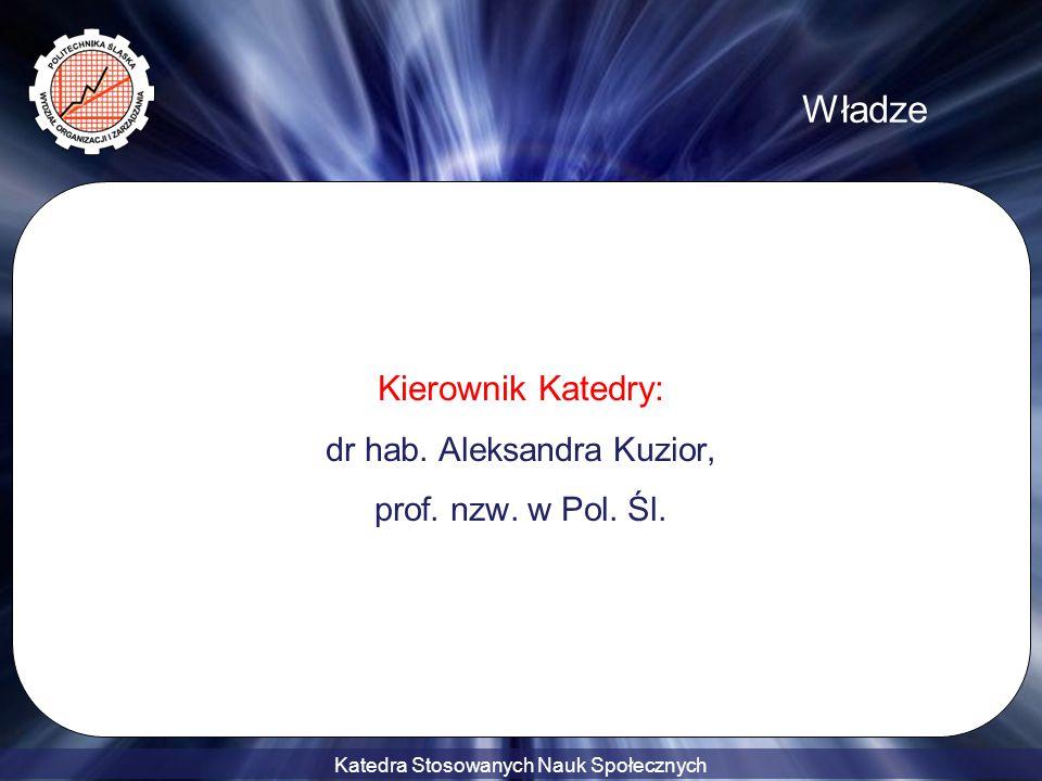 Katedra Stosowanych Nauk Społecznych Władze Kierownik Katedry: dr hab. Aleksandra Kuzior, prof. nzw. w Pol. Śl.
