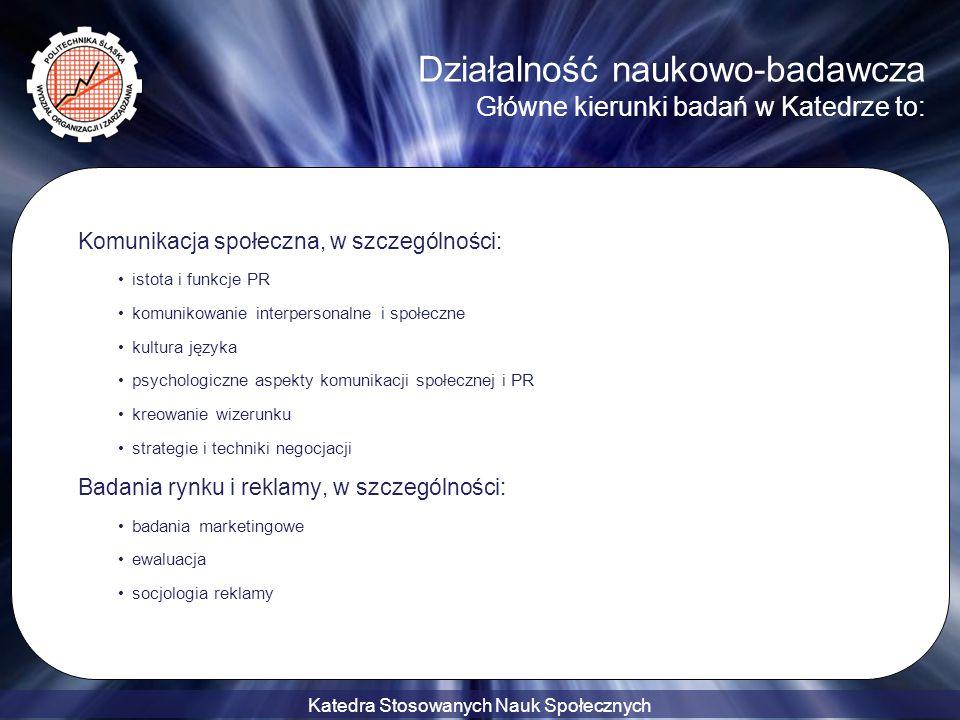 Katedra Stosowanych Nauk Społecznych Działalność naukowo-badawcza Główne kierunki badań w Katedrze to: Zagadnienia behawioralnej szkoły zarządzania, w szczególności: metodologia nauki, nauk technicznych i nauk o zarządzaniu społeczne i ekonomiczne aspekty zarządzania organizacją motywowanie do pracy zarządzanie informacją i wiedzą w przedsiębiorstwach uczących się kultura organizacyjna a kształtowanie postaw pracowniczych edukacja menedżerów w Polsce na tle tendencji kształcenia menedżerów w Europie Środkowej i Zachodniej ekologiczne konteksty zarządzania regionem przemysłowym zasady zrównoważonego rozwoju etyka stosowana CSR
