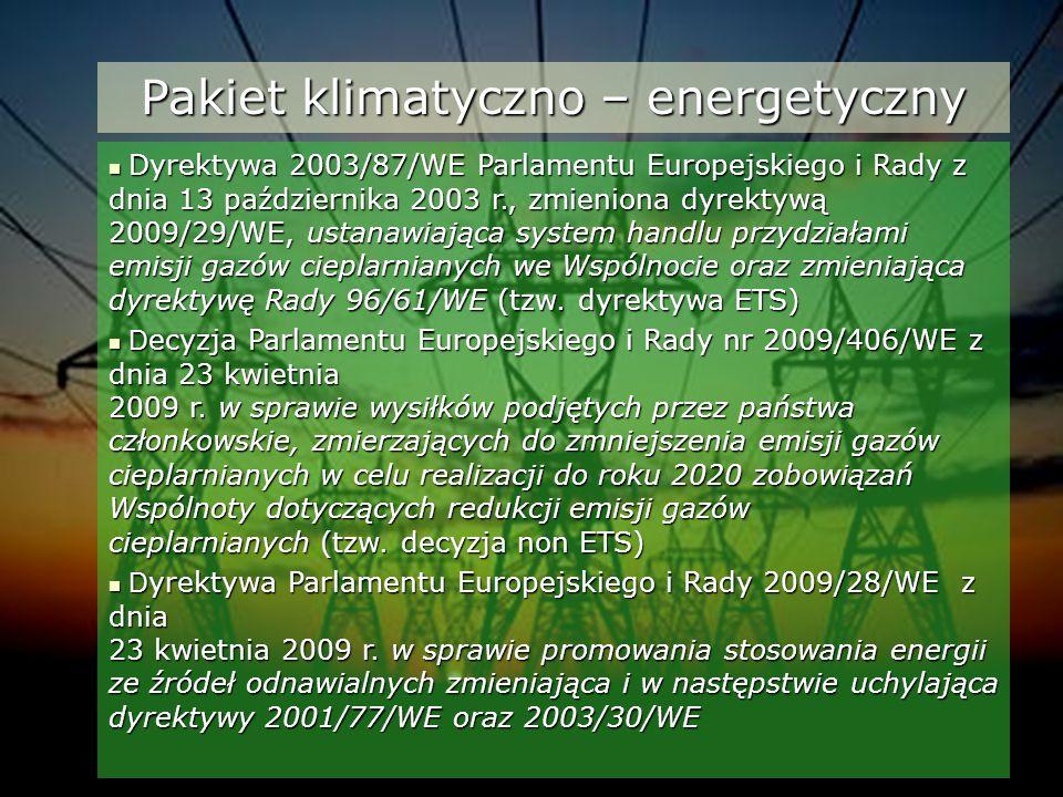 Pakiet klimatyczno – energetyczny Dyrektywa 2003/87/WE Parlamentu Europejskiego i Rady z dnia 13 października 2003 r., zmieniona dyrektywą 2009/29/WE, ustanawiająca system handlu przydziałami emisji gazów cieplarnianych we Wspólnocie oraz zmieniająca dyrektywę Rady 96/61/WE (tzw.