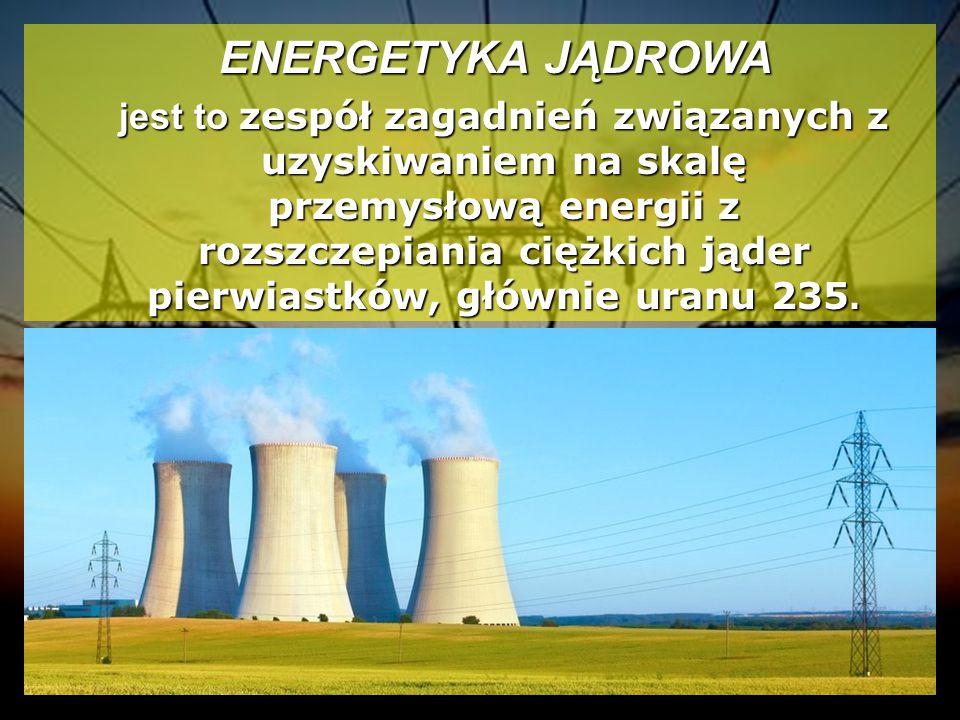 ENERGETYKA JĄDROWA ENERGETYKA JĄDROWA jest to zespół zagadnień związanych z uzyskiwaniem na skalę przemysłową energii z rozszczepiania ciężkich jąder pierwiastków, głównie uranu 235.