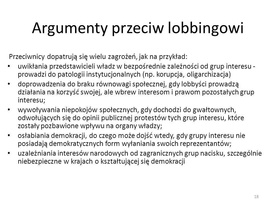 Argumenty przeciw lobbingowi Przeciwnicy dopatrują się wielu zagrożeń, jak na przykład: uwikłania przedstawicieli władz w bezpośrednie zależności od g