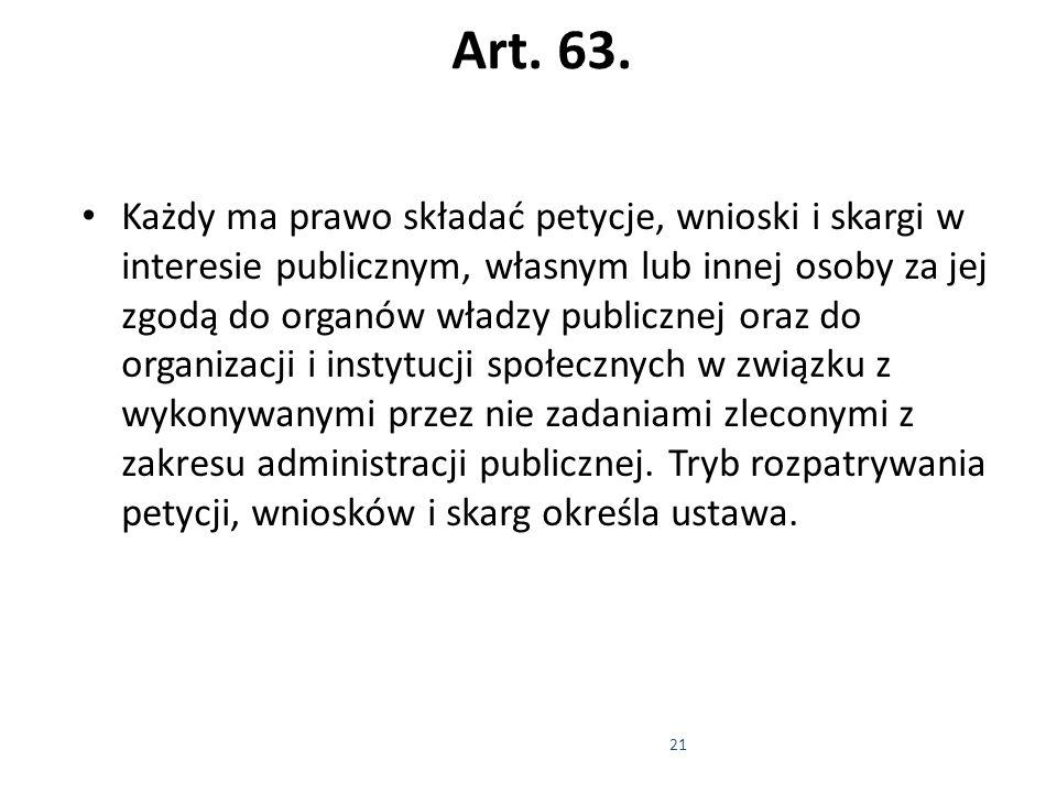 21 Art. 63. Każdy ma prawo składać petycje, wnioski i skargi w interesie publicznym, własnym lub innej osoby za jej zgodą do organów władzy publicznej