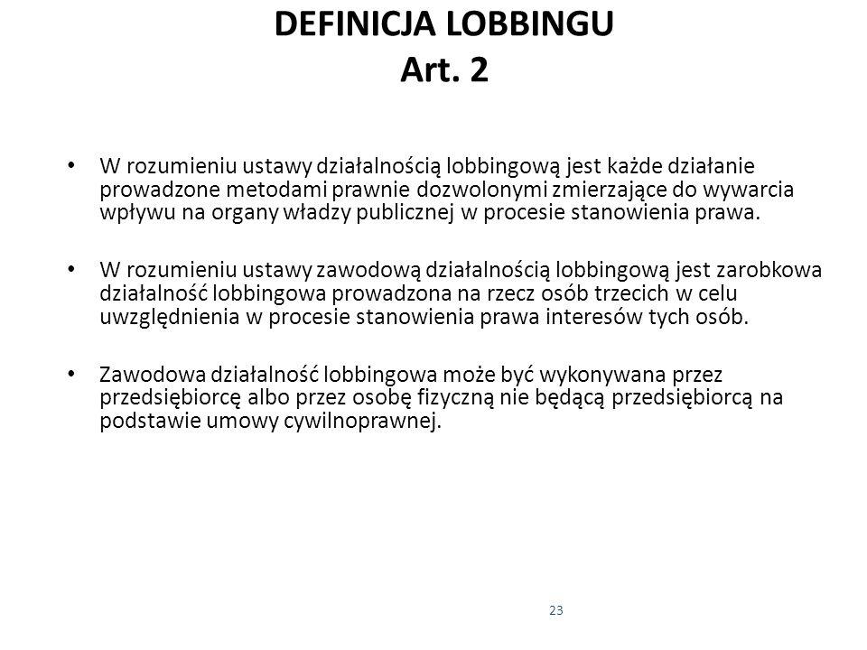 23 DEFINICJA LOBBINGU Art. 2 W rozumieniu ustawy działalnością lobbingową jest każde działanie prowadzone metodami prawnie dozwolonymi zmierzające do