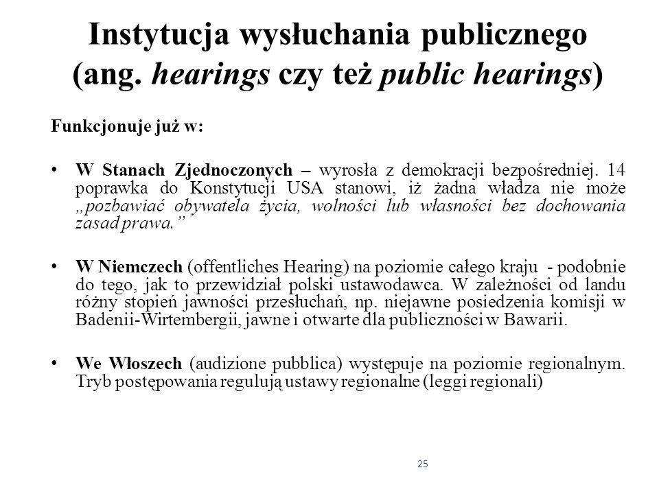 25 Instytucja wysłuchania publicznego (ang. hearings czy też public hearings) Funkcjonuje już w: W Stanach Zjednoczonych – wyrosła z demokracji bezpoś