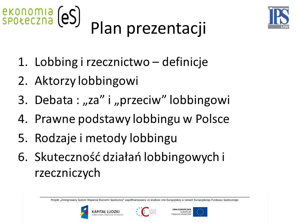 """Plan prezentacji 1.Lobbing i rzecznictwo – definicje 2.Aktorzy lobbingowi 3.Debata : """"za"""" i """"przeciw"""" lobbingowi 4.Prawne podstawy lobbingu w Polsce 5"""