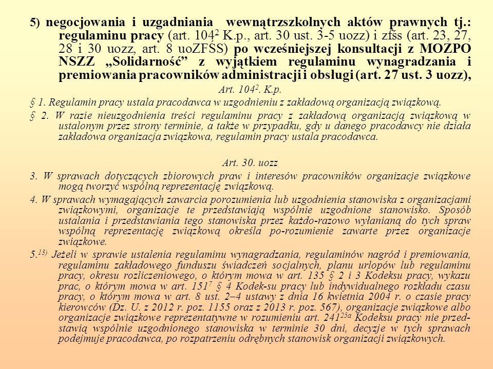 5) negocjowania i uzgadniania wewnątrzszkolnych aktów prawnych tj.: regulaminu pracy (art. 104 2 K.p., art. 30 ust. 3-5 uozz) i zfśs (art. 23, 27, 28