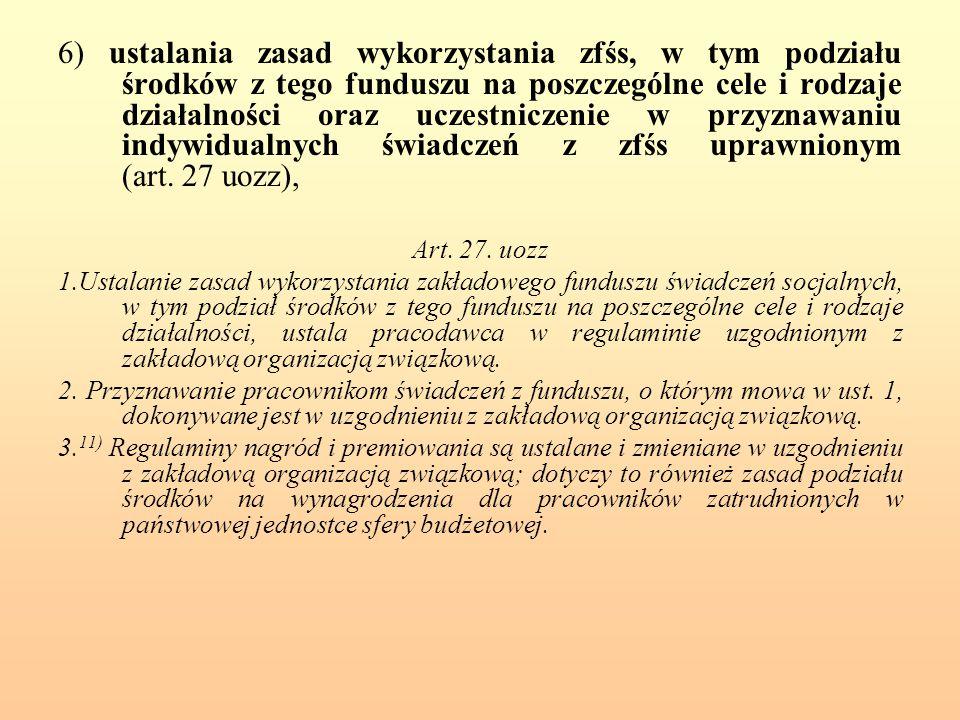 6) ustalania zasad wykorzystania zfśs, w tym podziału środków z tego funduszu na poszczególne cele i rodzaje działalności oraz uczestniczenie w przyznawaniu indywidualnych świadczeń z zfśs uprawnionym (art.