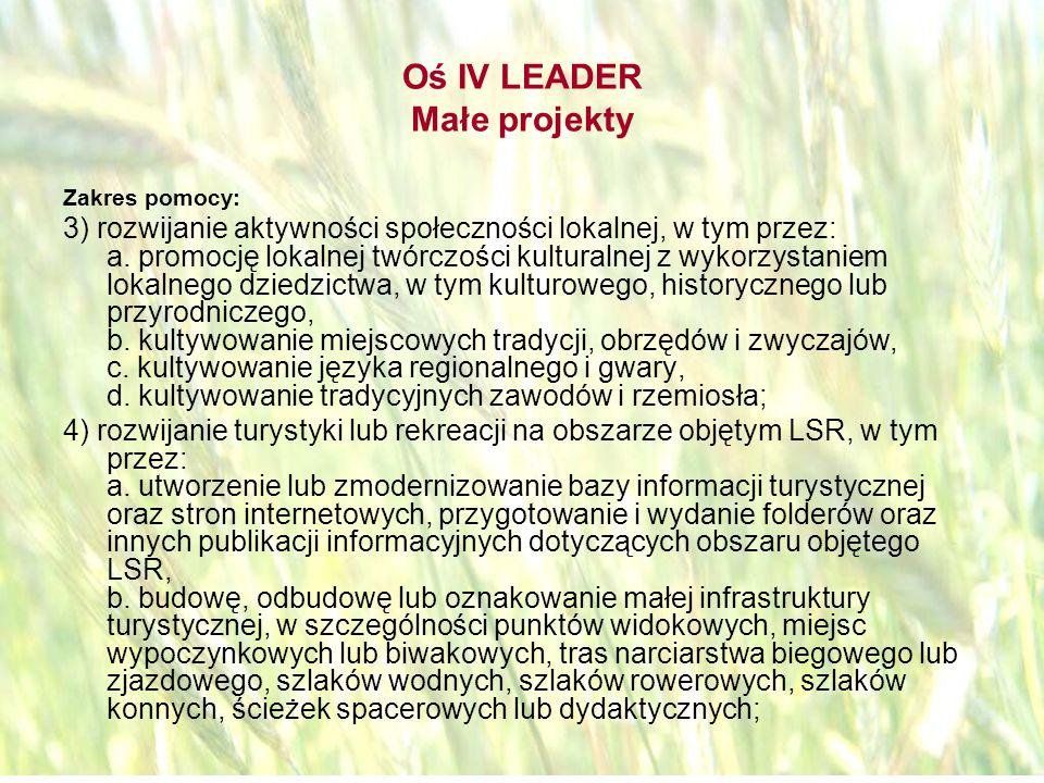 opracował: Bartłomiej Raczek42 Oś IV LEADER Małe projekty Zakres pomocy: 5) zachowanie, odtworzenie, zabezpieczenie lub oznakowanie cennego, lokalnego dziedzictwa krajobrazowego i przyrodniczego, w szczególności obszarów objętych poszczególnymi formami ochrony przyrody, w tym obszarów Natura 2000; 6) zachowanie lokalnego dziedzictwa kulturowego i historycznego, w tym przez: a.