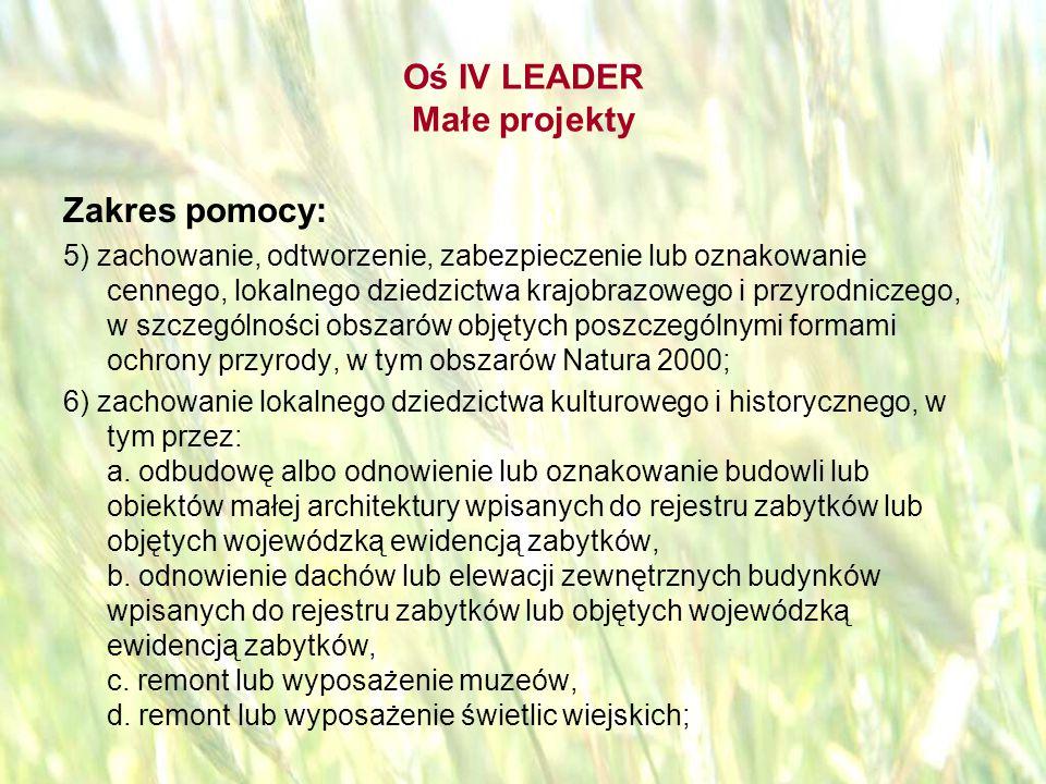 opracował: Bartłomiej Raczek43 Oś IV LEADER Małe projekty Zakres pomocy: 7) inicjowanie powstawania, przetwarzania lub wprowadzania na rynek produktów i usług opartych na lokalnych zasobach, tradycyjnych sektorach gospodarki lub lokalnym dziedzictwie, w tym kulturowym, historycznym lub przyrodniczym, albo podnoszenie jakości takich produktów; 8) wykorzystanie energii pochodzącej ze źródeł odnawialnych w celu poprawienia warunków prowadzenia działalności kulturalnej lub gospodarczej, w tym rolniczej.