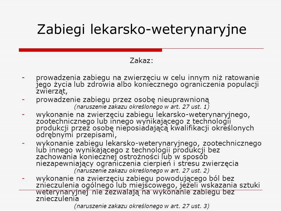 Zabiegi lekarsko-weterynaryjne Zakaz: - prowadzenia zabiegu na zwierzęciu w celu innym niż ratowanie jego życia lub zdrowia albo koniecznego ogranicze